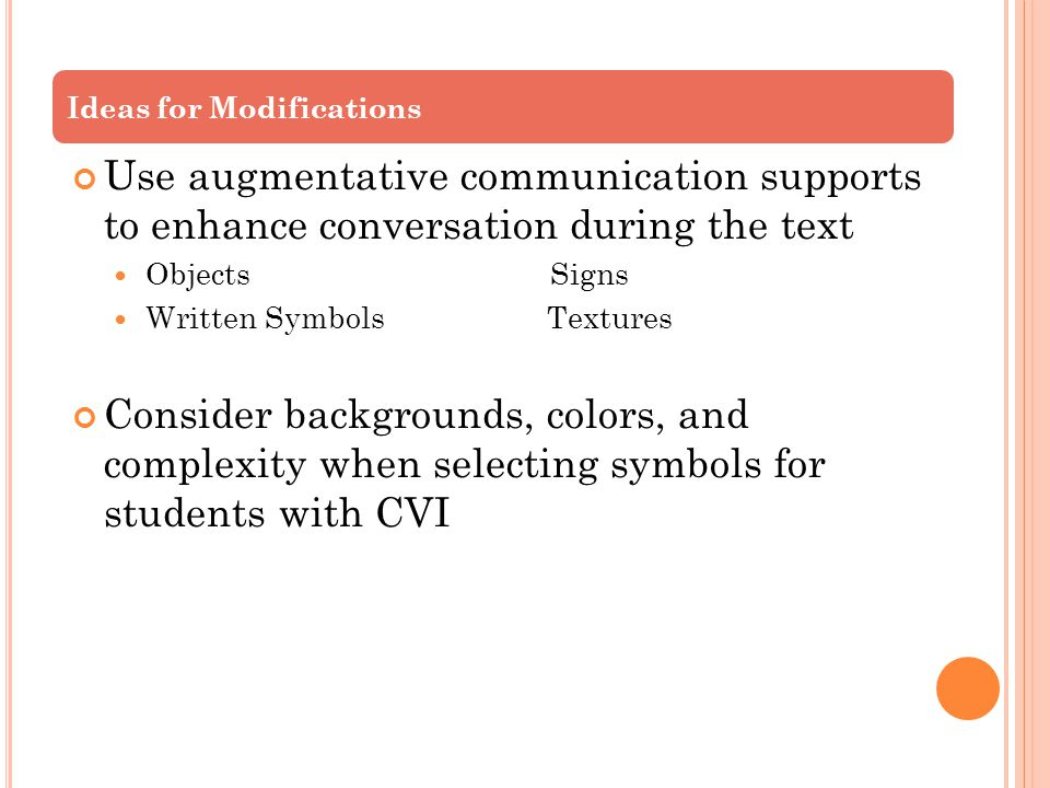 Use augmentative communication supports to enhance conversation during the text Objects Signs Written Symbols Textures Consider backgrounds, colors, and complexity when selecting symbols for students with CVI Ideas for Modifications