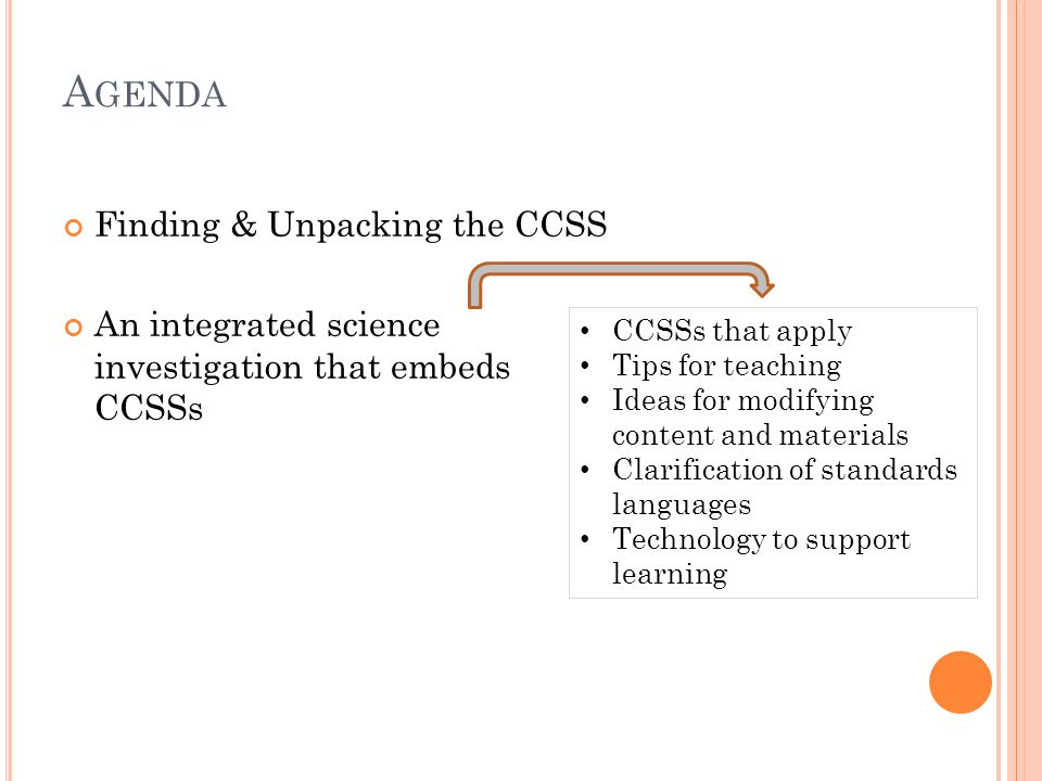 A GENDA Finding & Unpacking the CCSS An integrated science investigation that embeds CCSSs CCSSs that apply Tips for teaching Ideas for modifying content and materials Clarification of standards languages Technology to support learning