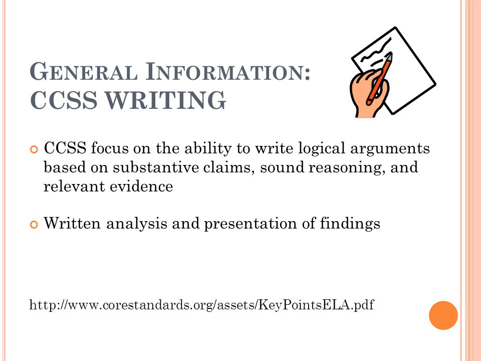 G ENERAL I NFORMATION : CCSS WRITING CCSS focus on the ability to write logical arguments based on substantive claims, sound reasoning, and relevant evidence Written analysis and presentation of findings http://www.corestandards.org/assets/KeyPointsELA.pdf