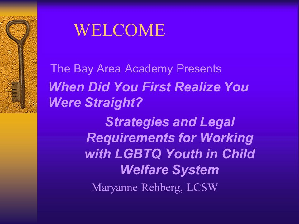 WELCOME The Bay Area Academy Presents When Did You First Realize You Were Straight.