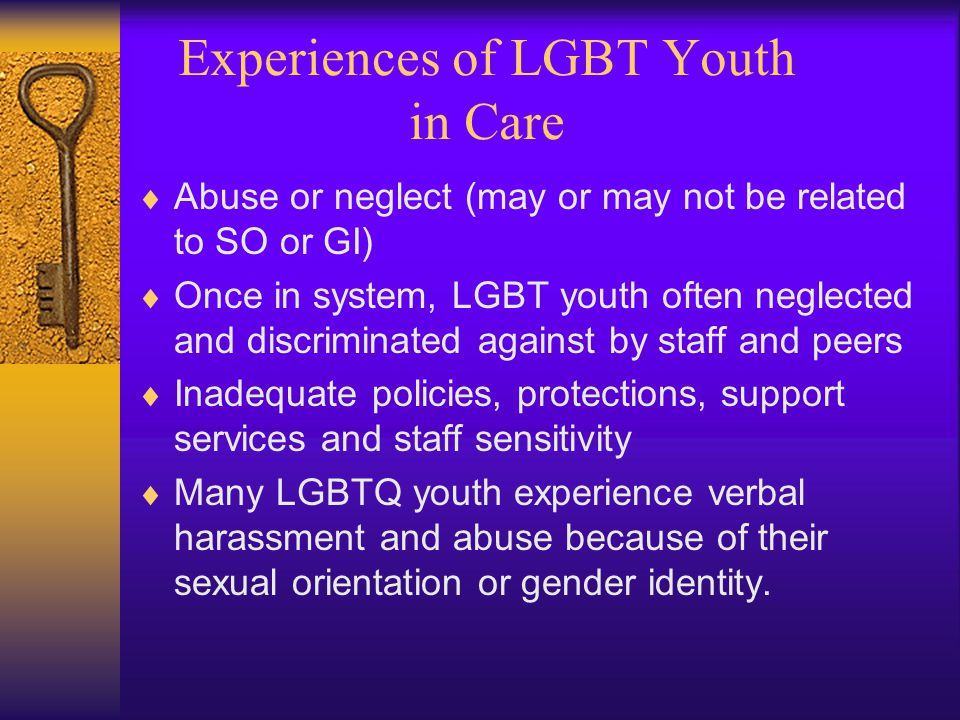 Experiences of LGBT Youth in Care  Abuse or neglect (may or may not be related to SO or GI)  Once in system, LGBT youth often neglected and discriminated against by staff and peers  Inadequate policies, protections, support services and staff sensitivity  Many LGBTQ youth experience verbal harassment and abuse because of their sexual orientation or gender identity.