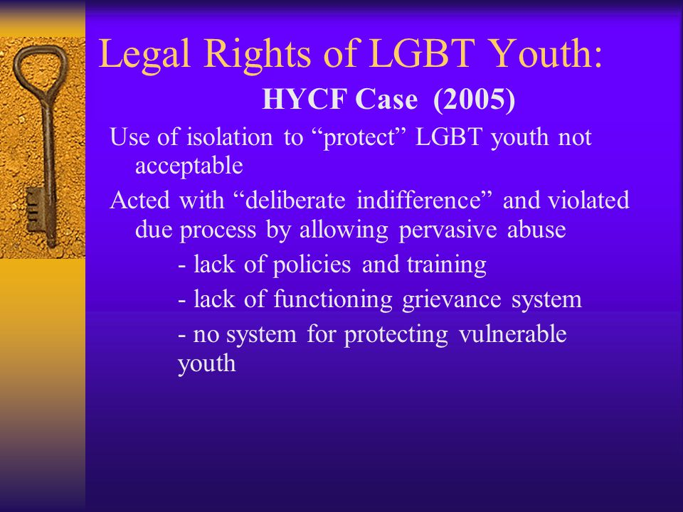 Legal Rights of LGBT Youth: HYCF Case (2005) Use of isolation to protect LGBT youth not acceptable Acted with deliberate indifference and violated due process by allowing pervasive abuse - lack of policies and training - lack of functioning grievance system - no system for protecting vulnerable youth