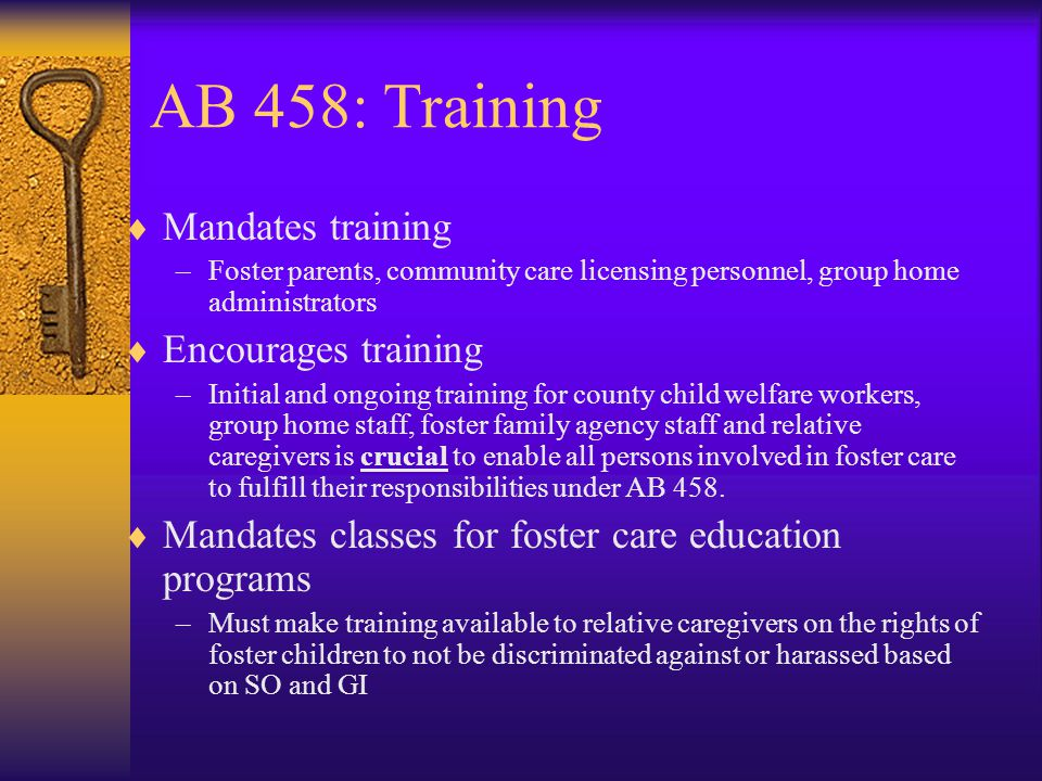 AB 458: Training  Mandates training –Foster parents, community care licensing personnel, group home administrators  Encourages training –Initial and ongoing training for county child welfare workers, group home staff, foster family agency staff and relative caregivers is crucial to enable all persons involved in foster care to fulfill their responsibilities under AB 458.