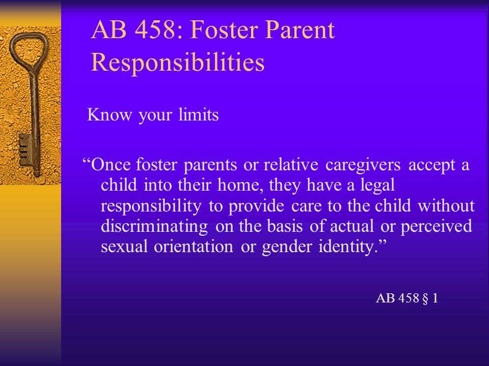 AB 458: Foster Parent Responsibilities Know your limits Once foster parents or relative caregivers accept a child into their home, they have a legal responsibility to provide care to the child without discriminating on the basis of actual or perceived sexual orientation or gender identity. AB 458 § 1