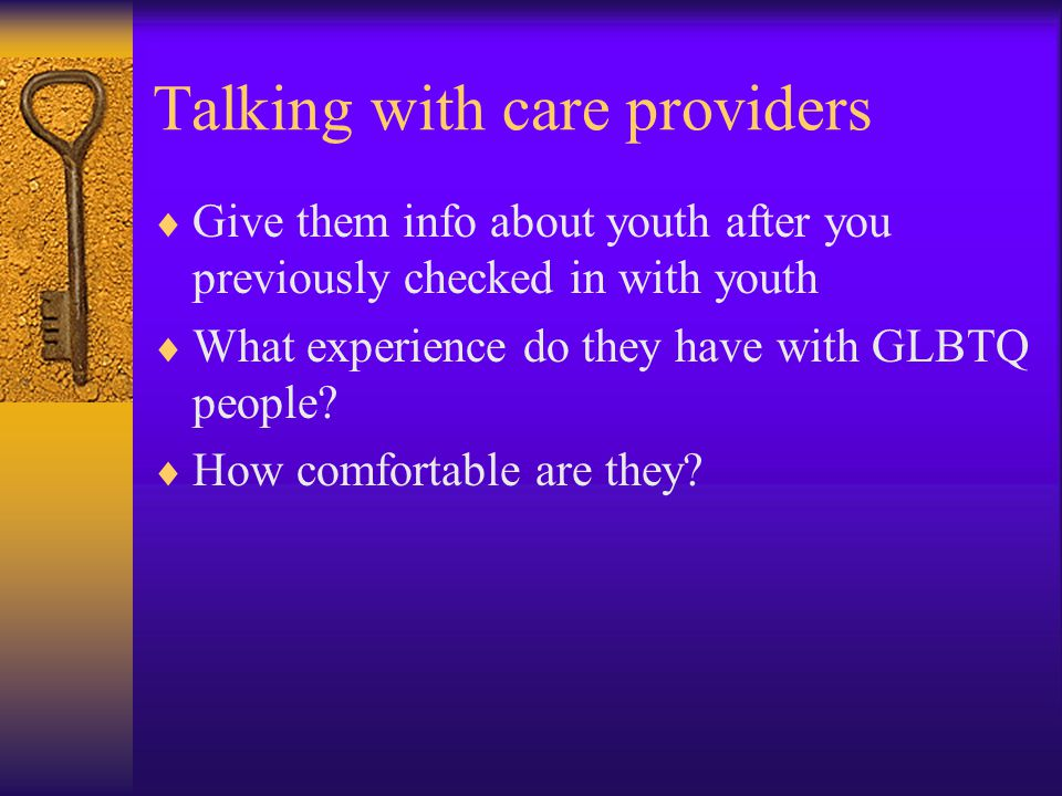 Talking with care providers  Give them info about youth after you previously checked in with youth  What experience do they have with GLBTQ people.