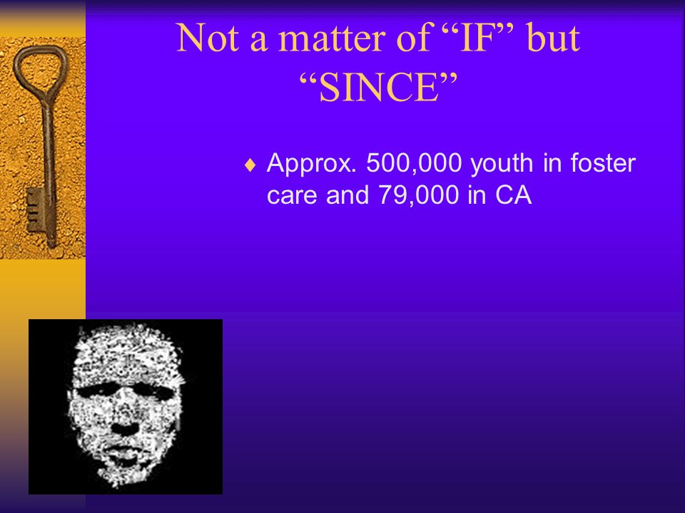 Not a matter of IF but SINCE  Approx. 500,000 youth in foster care and 79,000 in CA