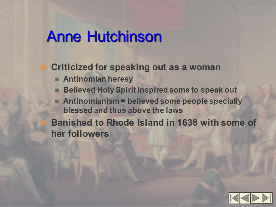 Anne Hutchinson Criticized for speaking out as a woman Antinomian heresy Believed Holy Spirit inspired some to speak out Antinomianism = believed some people specially blessed and thus above the laws Banished to Rhode Island in 1638 with some of her followers