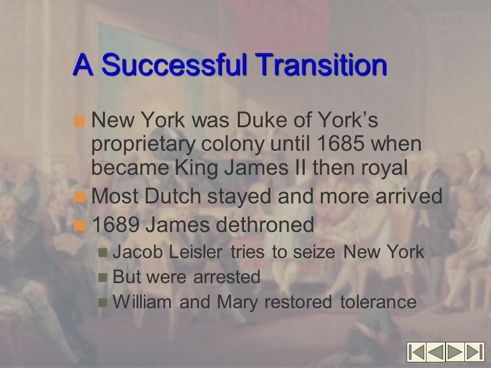 A Successful Transition New York was Duke of York's proprietary colony until 1685 when became King James II then royal Most Dutch stayed and more arrived 1689 James dethroned Jacob Leisler tries to seize New York But were arrested William and Mary restored tolerance