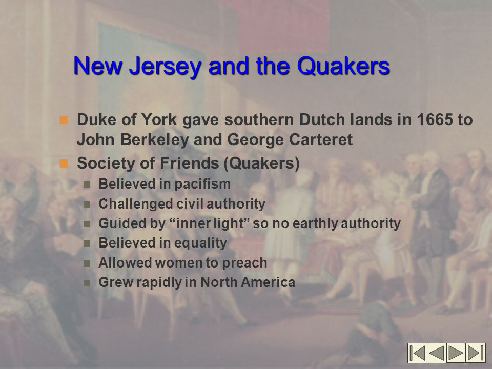 New Jersey and the Quakers Duke of York gave southern Dutch lands in 1665 to John Berkeley and George Carteret Society of Friends (Quakers) Believed in pacifism Challenged civil authority Guided by inner light so no earthly authority Believed in equality Allowed women to preach Grew rapidly in North America