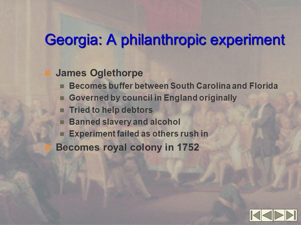 Georgia: A philanthropic experiment James Oglethorpe Becomes buffer between South Carolina and Florida Governed by council in England originally Tried