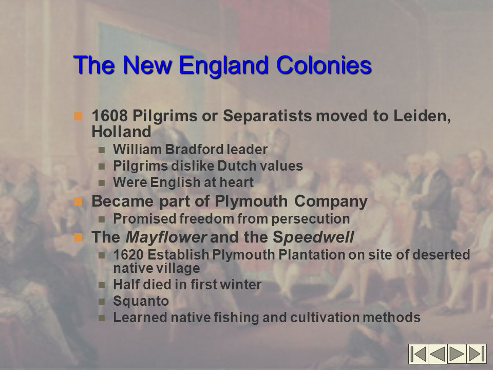 The New England Colonies 1608 Pilgrims or Separatists moved to Leiden, Holland William Bradford leader Pilgrims dislike Dutch values Were English at heart Became part of Plymouth Company Promised freedom from persecution The Mayflower and the Speedwell 1620 Establish Plymouth Plantation on site of deserted native village Half died in first winter Squanto Learned native fishing and cultivation methods