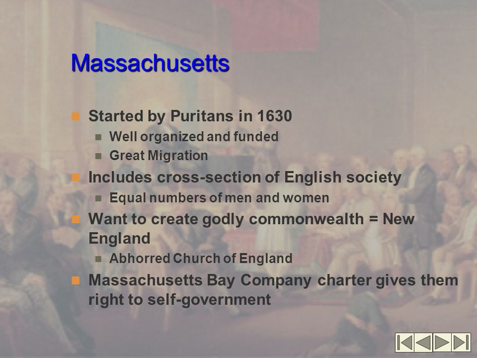 Massachusetts Started by Puritans in 1630 Well organized and funded Great Migration Includes cross-section of English society Equal numbers of men and women Want to create godly commonwealth = New England Abhorred Church of England Massachusetts Bay Company charter gives them right to self-government