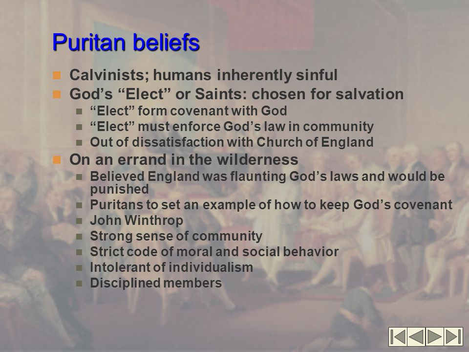 """Puritan beliefs Calvinists; humans inherently sinful God's """"Elect"""" or Saints: chosen for salvation """"Elect"""" form covenant with God """"Elect"""" must enforce"""