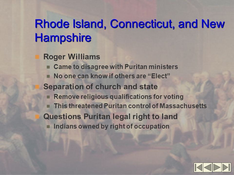 Rhode Island, Connecticut, and New Hampshire Roger Williams Came to disagree with Puritan ministers No one can know if others are Elect Separation of church and state Remove religious qualifications for voting This threatened Puritan control of Massachusetts Questions Puritan legal right to land Indians owned by right of occupation