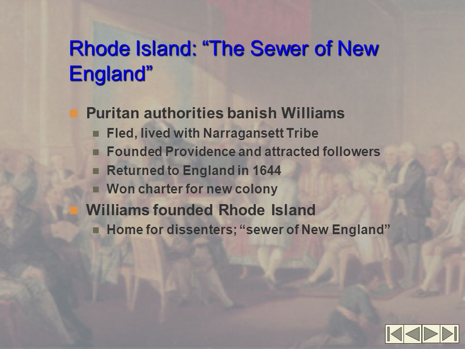 Rhode Island: The Sewer of New England Puritan authorities banish Williams Fled, lived with Narragansett Tribe Founded Providence and attracted followers Returned to England in 1644 Won charter for new colony Williams founded Rhode Island Home for dissenters; sewer of New England