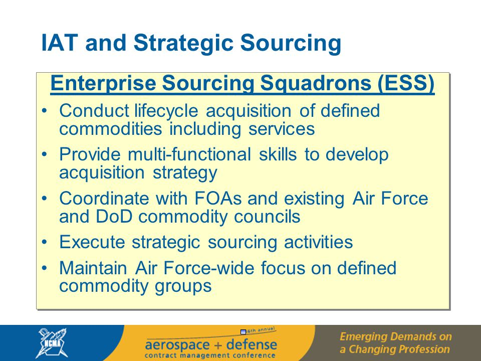 16 Enterprise Sourcing Squadrons (ESS) Conduct lifecycle acquisition of defined commodities including services Provide multi-functional skills to develop acquisition strategy Coordinate with FOAs and existing Air Force and DoD commodity councils Execute strategic sourcing activities Maintain Air Force-wide focus on defined commodity groups Enterprise Sourcing Squadrons (ESS) Conduct lifecycle acquisition of defined commodities including services Provide multi-functional skills to develop acquisition strategy Coordinate with FOAs and existing Air Force and DoD commodity councils Execute strategic sourcing activities Maintain Air Force-wide focus on defined commodity groups IAT and Strategic Sourcing