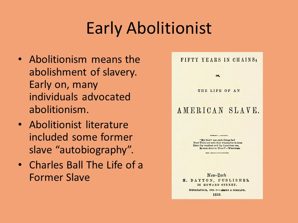 Early Abolitionist Abolitionism means the abolishment of slavery. Early on, many individuals advocated abolitionism. Abolitionist literature included