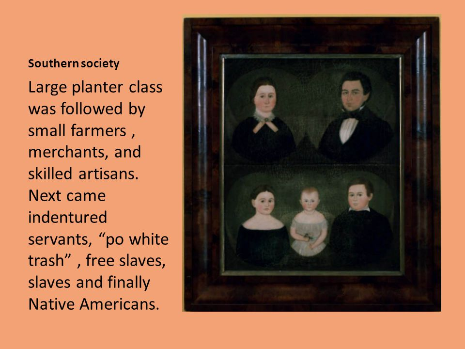 """Southern society Large planter class was followed by small farmers, merchants, and skilled artisans. Next came indentured servants, """"po white trash"""","""
