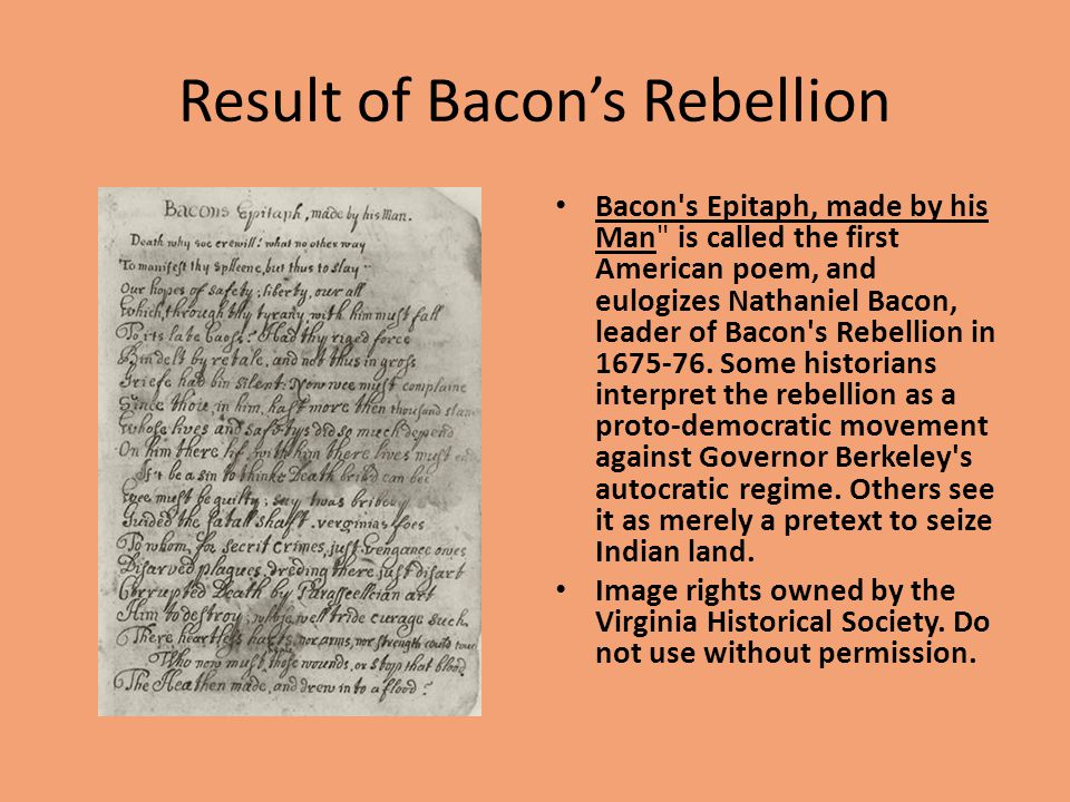 Result of Bacon's Rebellion Bacon s Epitaph, made by his Man is called the first American poem, and eulogizes Nathaniel Bacon, leader of Bacon s Rebellion in 1675-76.