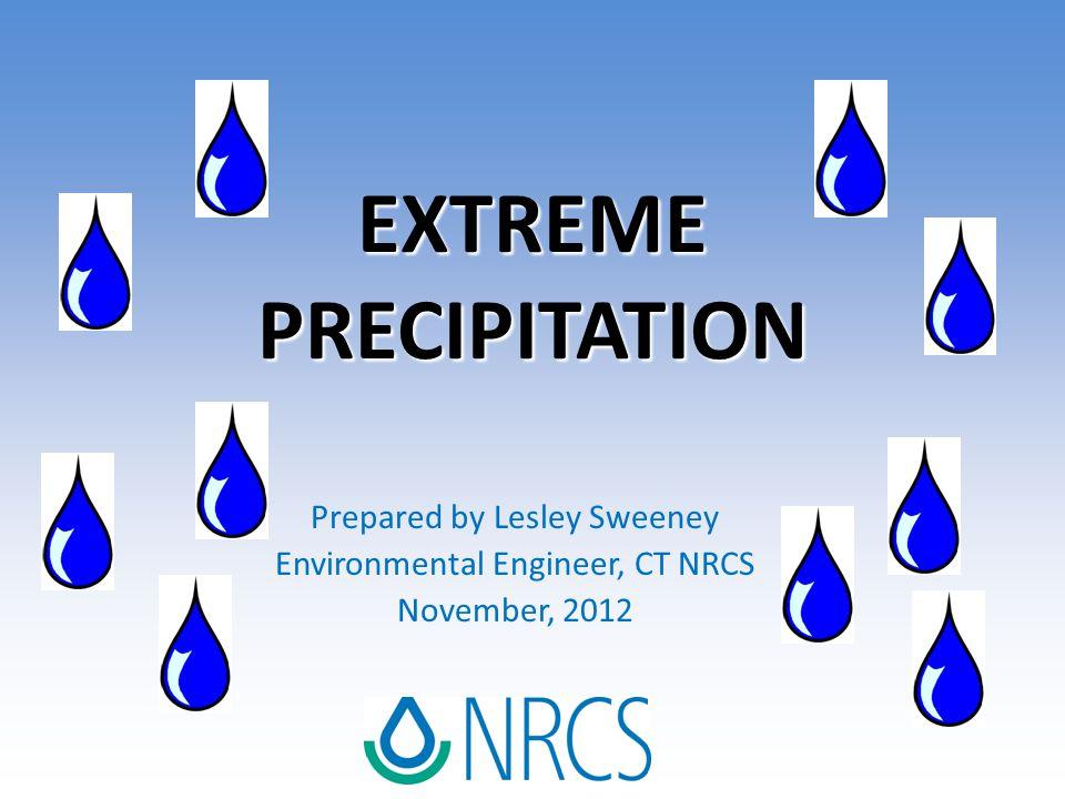 EXTREME PRECIPITATION Prepared by Lesley Sweeney Environmental Engineer, CT NRCS November, 2012