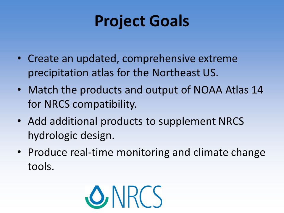 Project Goals Create an updated, comprehensive extreme precipitation atlas for the Northeast US. Match the products and output of NOAA Atlas 14 for NR