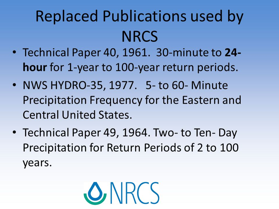 Replaced Publications used by NRCS Technical Paper 40, 1961. 30-minute to 24- hour for 1-year to 100-year return periods. NWS HYDRO-35, 1977. 5- to 60
