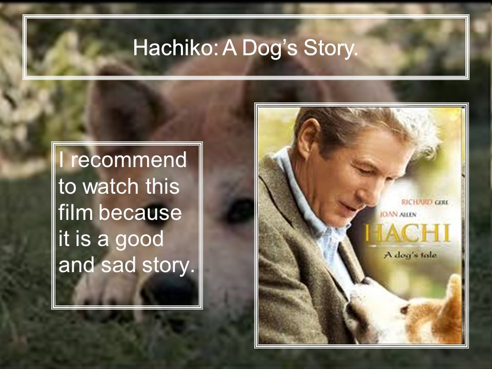 I recommend to watch this film because it is a good and sad story. Hachiko: A Dog's Story.