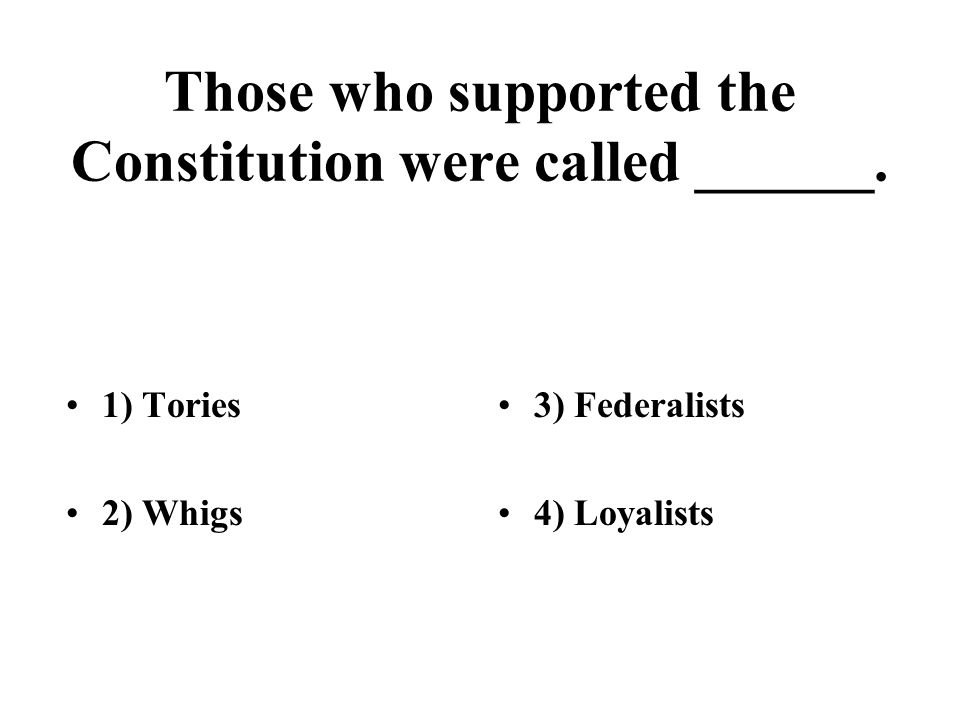 Those who supported the Constitution were called ______.