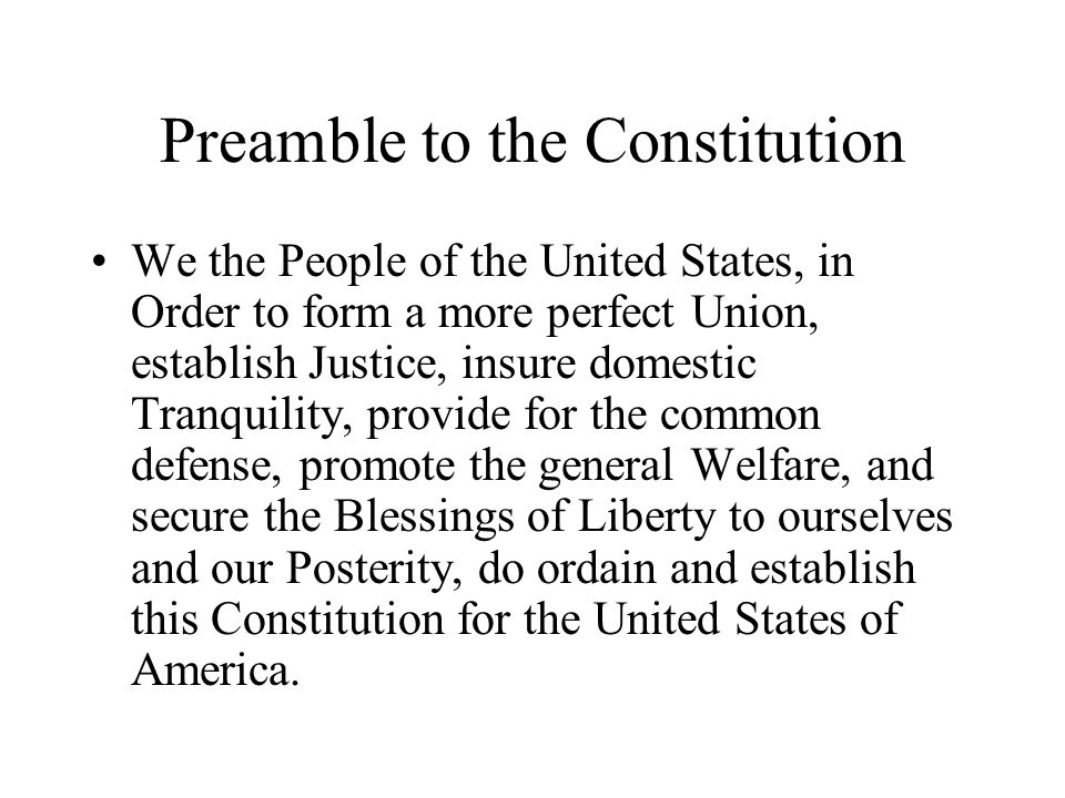 Preamble to the Constitution We the People of the United States, in Order to form a more perfect Union, establish Justice, insure domestic Tranquility, provide for the common defense, promote the general Welfare, and secure the Blessings of Liberty to ourselves and our Posterity, do ordain and establish this Constitution for the United States of America.