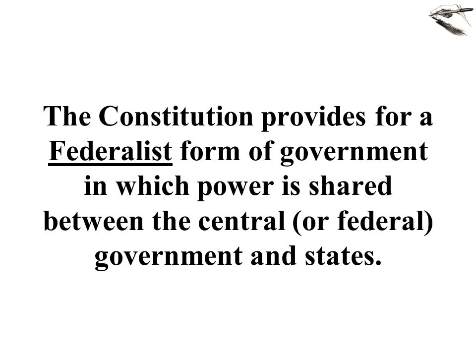 The Constitution provides for a Federalist form of government in which power is shared between the central (or federal) government and states.