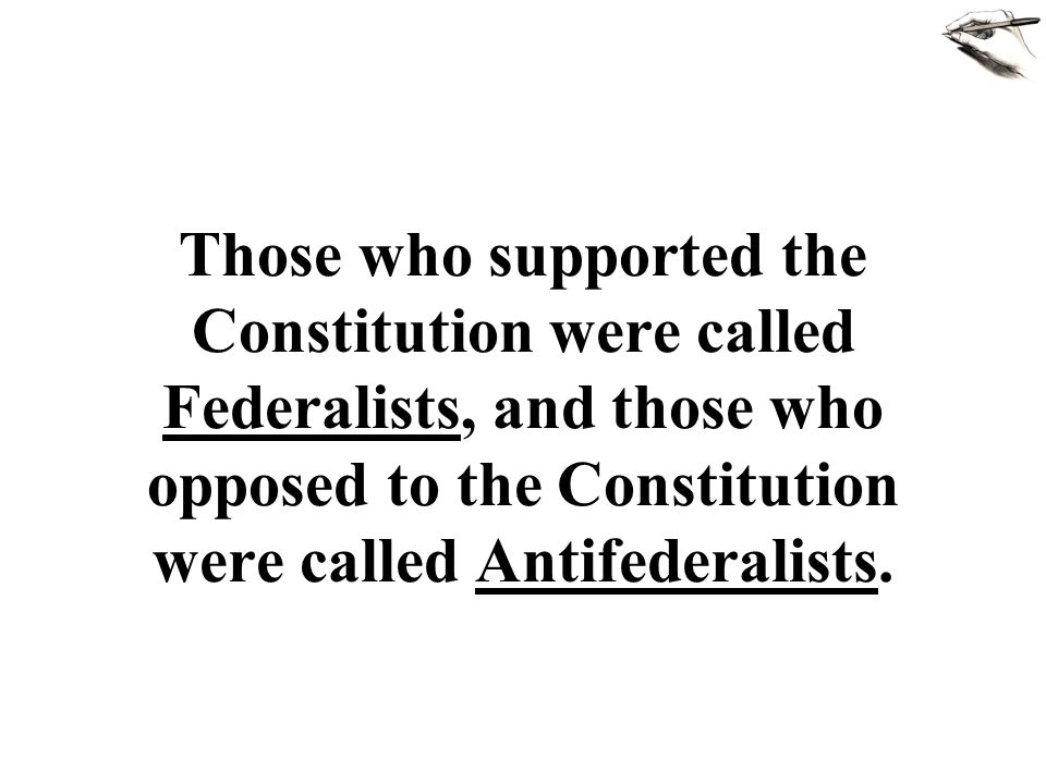 Those who supported the Constitution were called Federalists, and those who opposed to the Constitution were called Antifederalists.