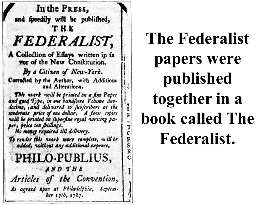 The Federalist papers were published together in a book called The Federalist.