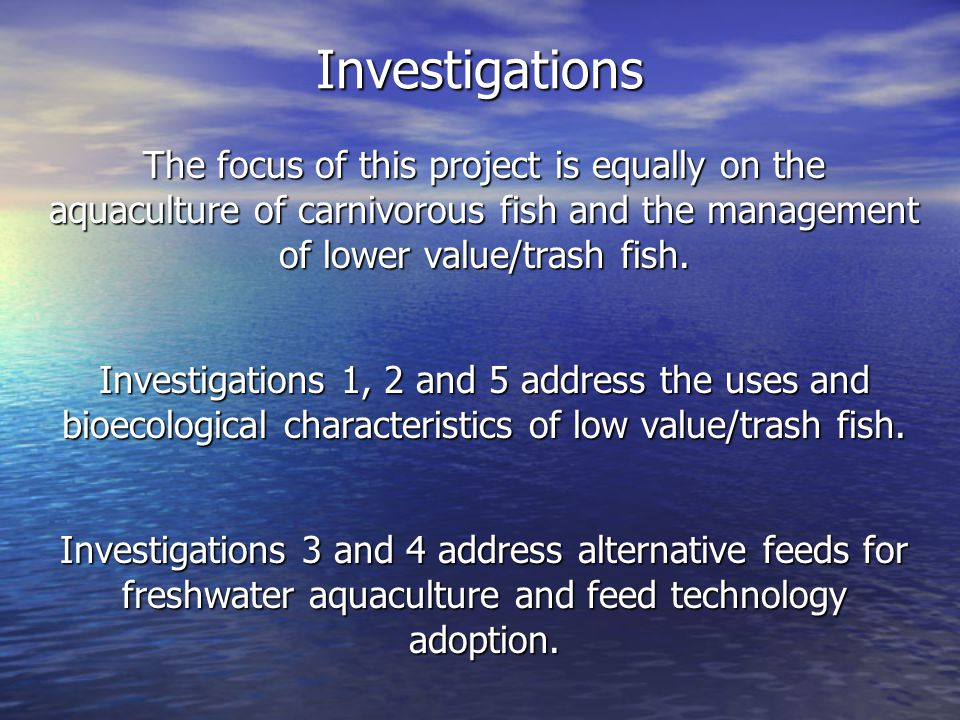 Investigations Investigation 1 Competition and impacts between use of low value/trash fish for aquaculture feed versus use for human food Topic Area 1: Marketing, Economic Risk Assessment, and Trade This investigation is a study Subcontracting Partner Institution: College of Aquaculture and Fisheries, Cantho University, Vietnam (CTU) Host Country PIs: Dr.