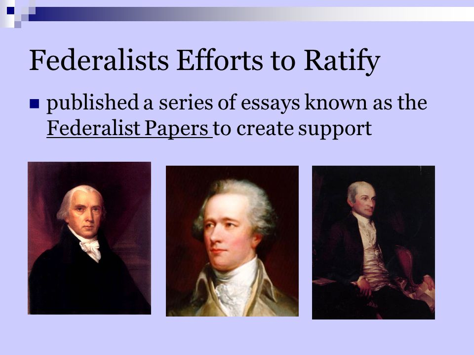 Federalists Efforts to Ratify published a series of essays known as the Federalist Papers to create support
