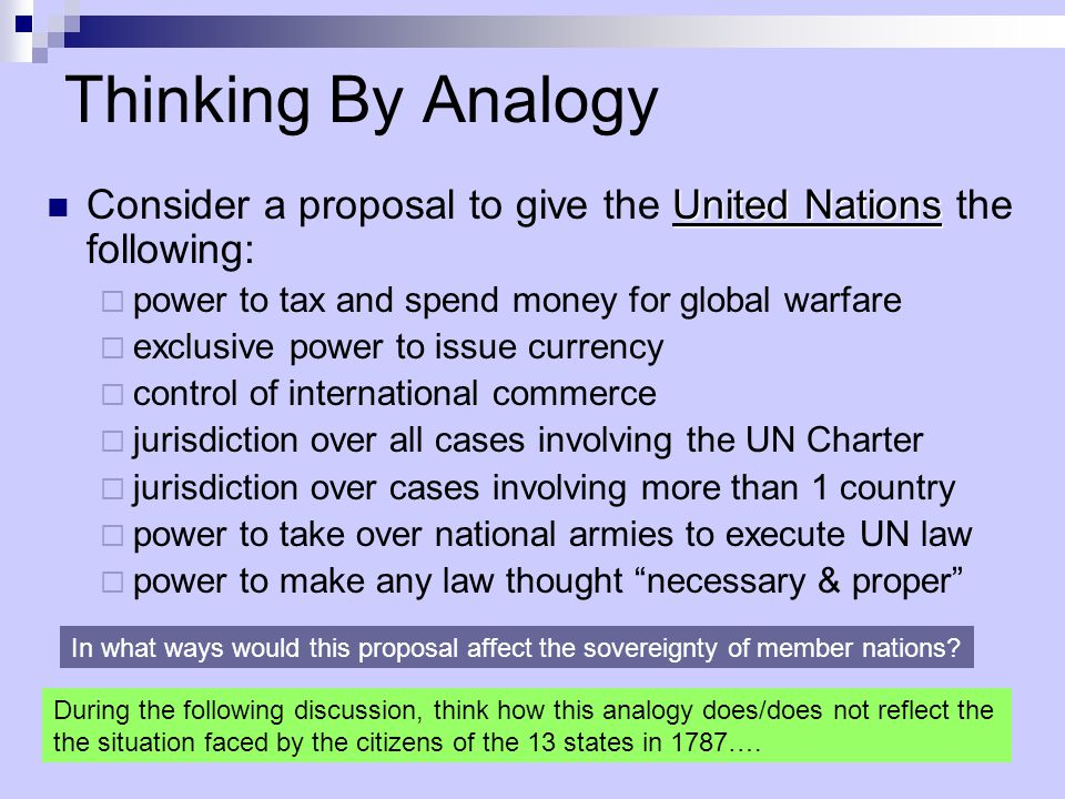 Thinking By Analogy United Nations Consider a proposal to give the United Nations the following:  power to tax and spend money for global warfare  exclusive power to issue currency  control of international commerce  jurisdiction over all cases involving the UN Charter  jurisdiction over cases involving more than 1 country  power to take over national armies to execute UN law  power to make any law thought necessary & proper In what ways would this proposal affect the sovereignty of member nations.