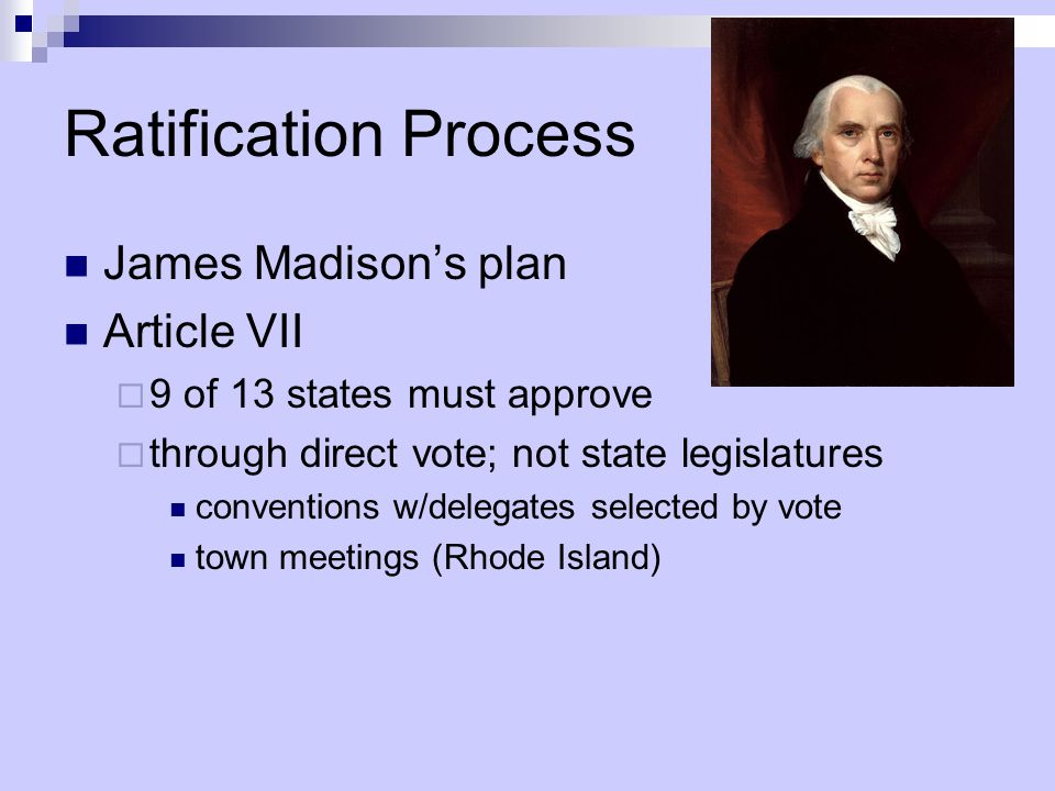 Ratification Process James Madison's plan Article VII  9 of 13 states must approve  through direct vote; not state legislatures conventions w/delegates selected by vote town meetings (Rhode Island)