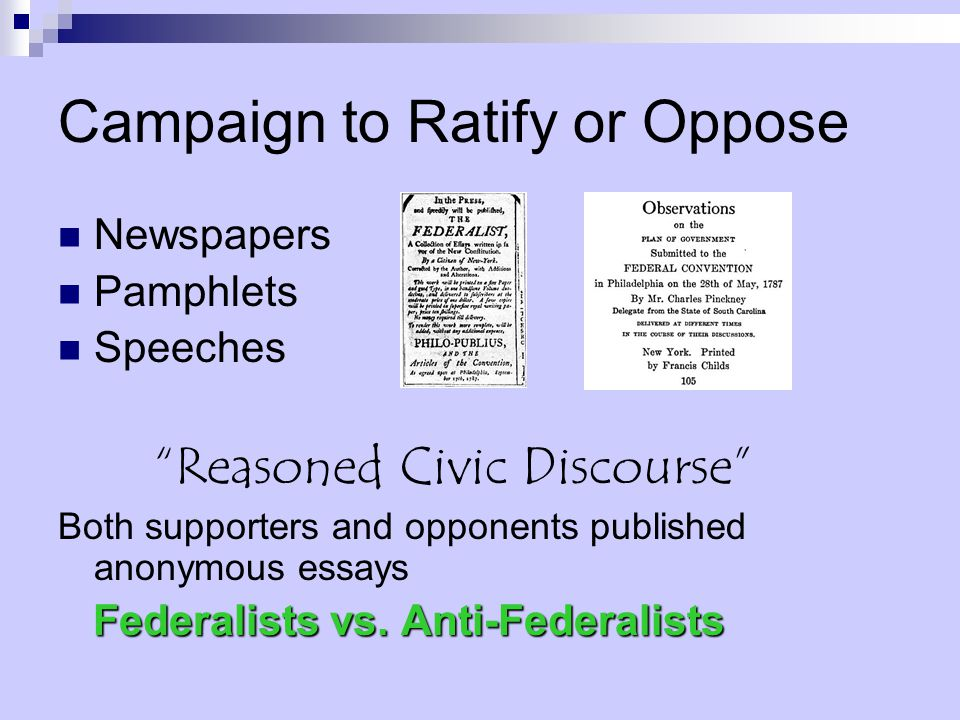 Campaign to Ratify or Oppose Newspapers Pamphlets Speeches Reasoned Civic Discourse Both supporters and opponents published anonymous essays Federalists vs.