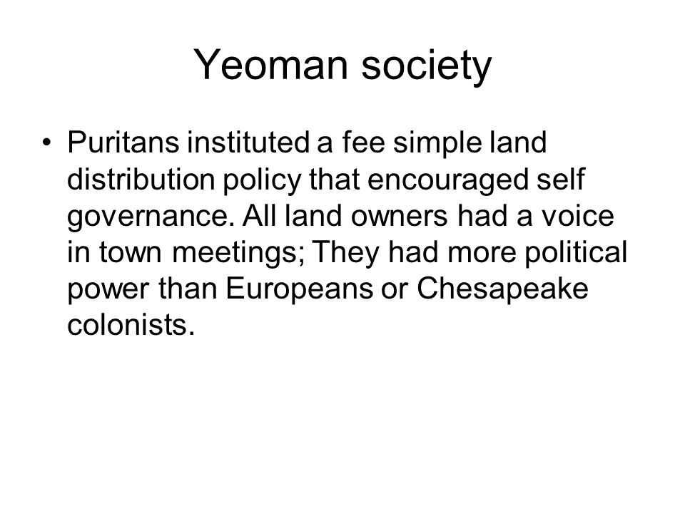 Yeoman society Puritans instituted a fee simple land distribution policy that encouraged self governance.
