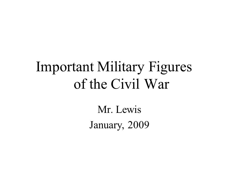 Important Military Figures of the Civil War Mr. Lewis January, 2009