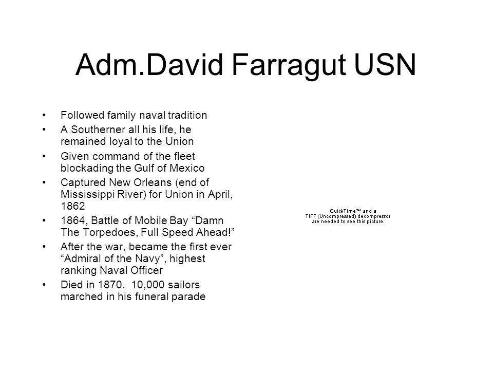 Adm.David Farragut USN Followed family naval tradition A Southerner all his life, he remained loyal to the Union Given command of the fleet blockading the Gulf of Mexico Captured New Orleans (end of Mississippi River) for Union in April, 1862 1864, Battle of Mobile Bay Damn The Torpedoes, Full Speed Ahead! After the war, became the first ever Admiral of the Navy , highest ranking Naval Officer Died in 1870.