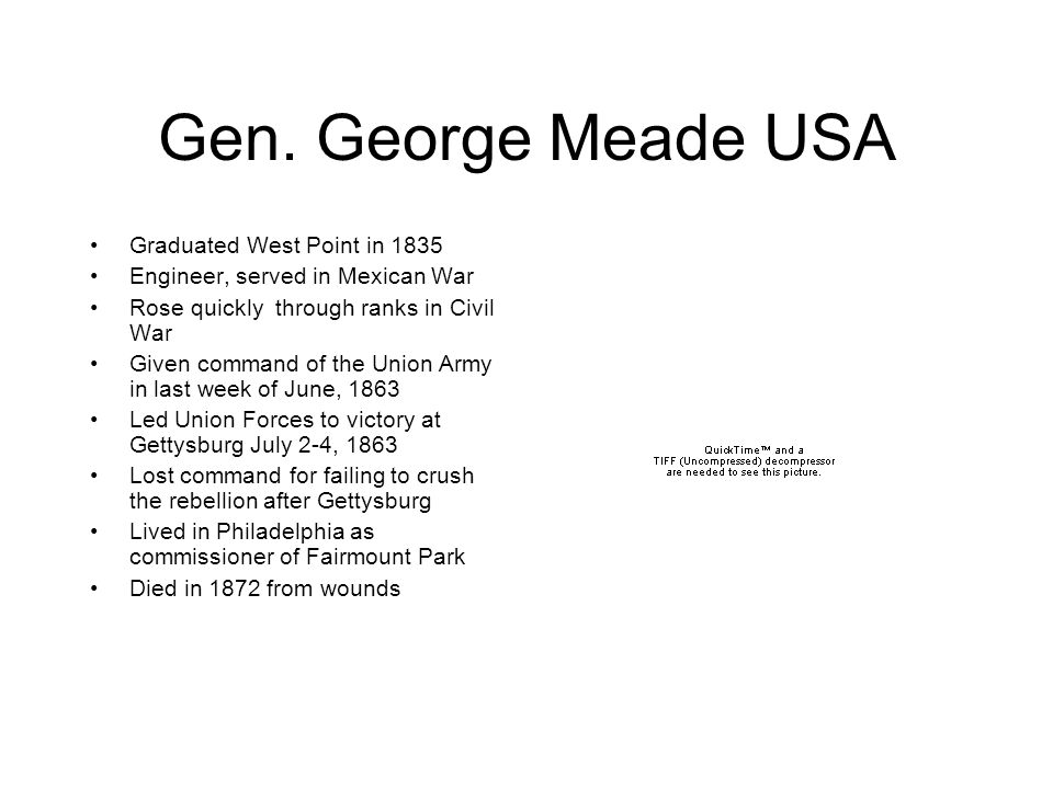 Gen. George Meade USA Graduated West Point in 1835 Engineer, served in Mexican War Rose quickly through ranks in Civil War Given command of the Union