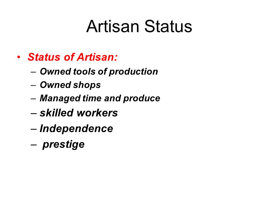 Artisan Status Status of Artisan: –Owned tools of production –Owned shops –Managed time and produce –skilled workers –Independence – prestige