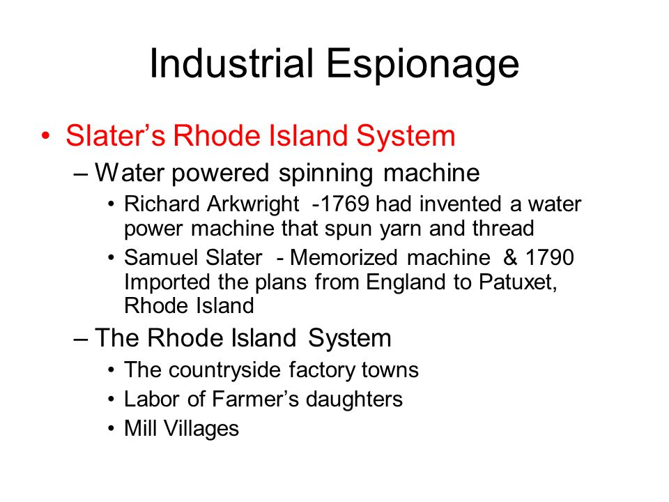 Industrial Espionage Slater's Rhode Island System –Water powered spinning machine Richard Arkwright -1769 had invented a water power machine that spun