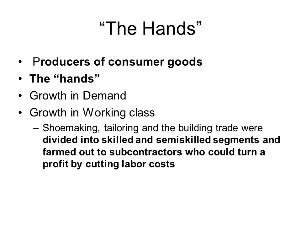 """The Hands"" Producers of consumer goods The ""hands"" Growth in Demand Growth in Working class –Shoemaking, tailoring and the building trade were divide"