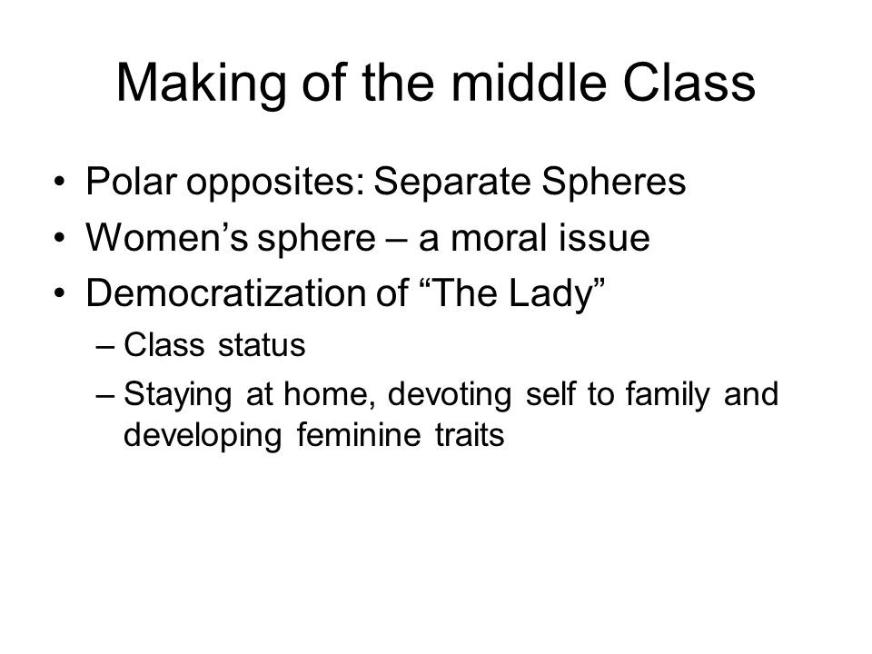 "Making of the middle Class Polar opposites: Separate Spheres Women's sphere – a moral issue Democratization of ""The Lady"" –Class status –Staying at ho"