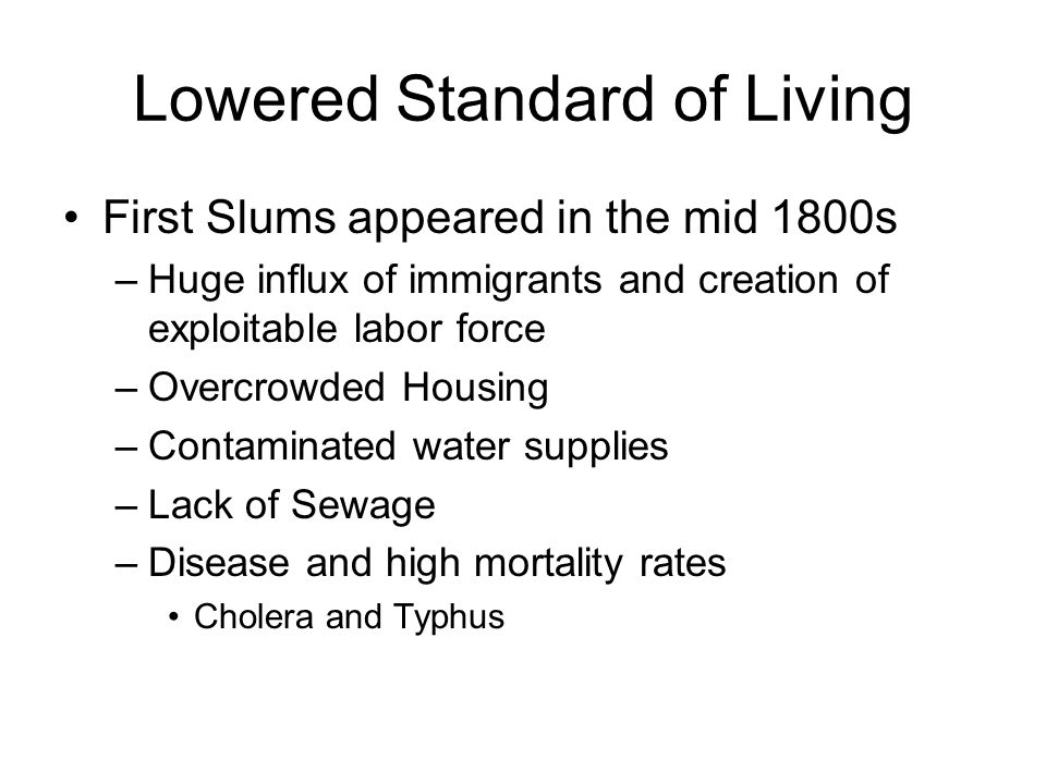 Lowered Standard of Living First Slums appeared in the mid 1800s –Huge influx of immigrants and creation of exploitable labor force –Overcrowded Housi