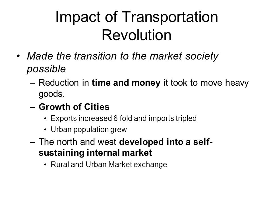 Impact of Transportation Revolution Made the transition to the market society possible –Reduction in time and money it took to move heavy goods. –Grow
