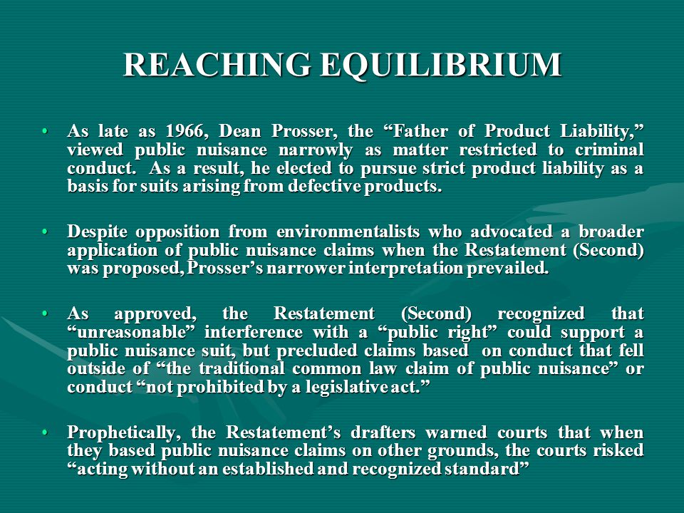 REACHING EQUILIBRIUM As late as 1966, Dean Prosser, the Father of Product Liability, viewed public nuisance narrowly as matter restricted to criminal conduct.