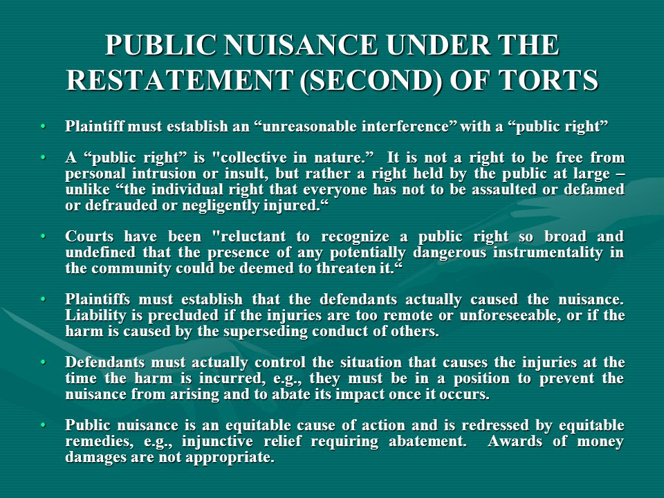 PUBLIC NUISANCE UNDER THE RESTATEMENT (SECOND) OF TORTS Plaintiff must establish an unreasonable interference with a public right Plaintiff must establish an unreasonable interference with a public right A public right is collective in nature. It is not a right to be free from personal intrusion or insult, but rather a right held by the public at large – unlike the individual right that everyone has not to be assaulted or defamed or defrauded or negligently injured. A public right is collective in nature. It is not a right to be free from personal intrusion or insult, but rather a right held by the public at large – unlike the individual right that everyone has not to be assaulted or defamed or defrauded or negligently injured. Courts have been reluctant to recognize a public right so broad and undefined that the presence of any potentially dangerous instrumentality in the community could be deemed to threaten it. Courts have been reluctant to recognize a public right so broad and undefined that the presence of any potentially dangerous instrumentality in the community could be deemed to threaten it. Plaintiffs must establish that the defendants actually caused the nuisance.
