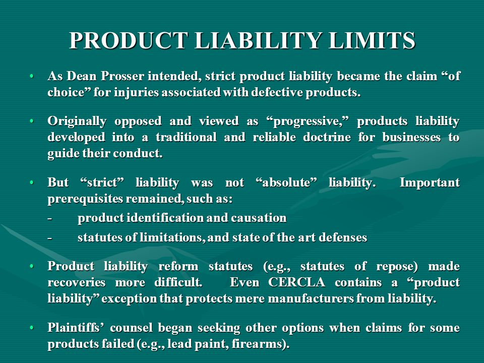 PRODUCT LIABILITY LIMITS As Dean Prosser intended, strict product liability became the claim of choice for injuries associated with defective products.As Dean Prosser intended, strict product liability became the claim of choice for injuries associated with defective products.